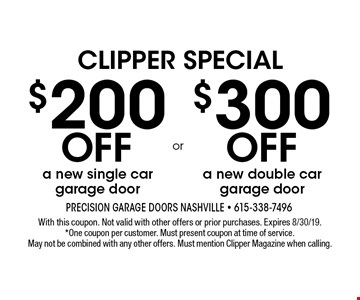 Clipper Special $200 off a new single car garage door. $300 off a new double car garage door. . With this coupon. Not valid with other offers or prior purchases. Expires 8/30/19. *One coupon per customer. Must present coupon at time of service. May not be combined with any other offers. Must mention Clipper Magazine when calling.