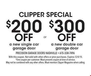 $200 off a new single car garage door OR $300 off a new double car garage door. With this coupon. Not valid with other offers or prior purchases. Expires 12/6/19. *One coupon per customer. Must present coupon at time of service. May not be combined with any other offers. Must mention Clipper Magazine when calling.