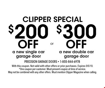 Clipper Special $200 off a new single car garage door. $300 off a new double car garage door. With this coupon. Not valid with other offers or prior purchases. Expires 9/6/19. *One coupon per customer. Must present coupon at time of service. May not be combined with any other offers. Must mention Clipper Magazine when calling.