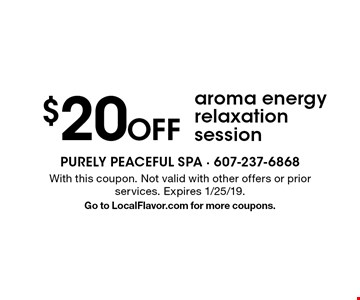 $20 Off aroma energy relaxation session. With this coupon. Not valid with other offers or prior services. Expires 1/25/19. Go to LocalFlavor.com for more coupons.