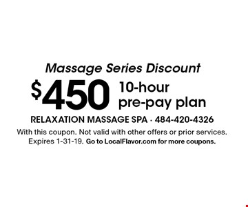 Massage Series Discount $450 10-hour pre-pay plan. With this coupon. Not valid with other offers or prior services. Expires 1-31-19. Go to LocalFlavor.com for more coupons.
