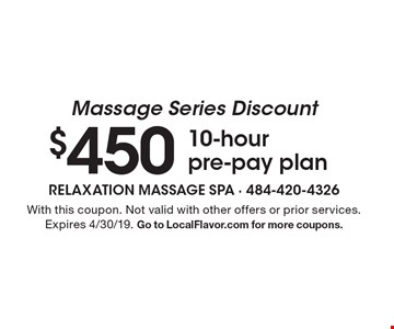 Massage Series Discount $450 10-hour pre-pay plan. With this coupon. Not valid with other offers or prior services. Expires 4/30/19. Go to LocalFlavor.com for more coupons.