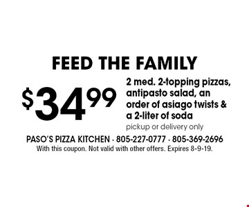 Feed The Family. $34.99 2 med. 2-topping pizzas, antipasto salad, an order of asiago twists & a 2-liter of soda pickup or delivery only. With this coupon. Not valid with other offers. Expires 8-9-19.