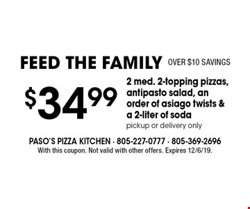 Feed The Family (Over $10 Savings). $34.99 for 2 med. 2-topping pizzas, antipasto salad, an order of asiago twists & a 2-liter of soda. Pickup or delivery only. With this coupon. Not valid with other offers. Expires 12/6/19.