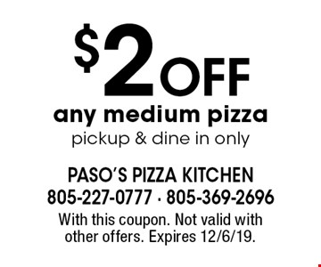 $2 off any medium pizza, pickup & dine in only. With this coupon. Not valid with other offers. Expires 12/6/19.