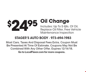 $24.95 Oil Change. Includes: Up To 5 Qts. Of Oil, Replace Oil Filter, Free Vehicle Maintenance Inspection. Most Cars. Taxes And Disposal Fees Extra. Coupon Must Be Presented At Time Of Estimate. Coupons May Not Be Combined With Any Other Offer. Expires 12/14/18.Go to LocalFlavor.com for more coupons.