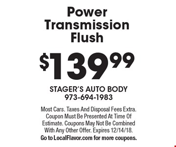 $139.99 Power Transmission Flush. Most Cars. Taxes And Disposal Fees Extra. Coupon Must Be Presented At Time Of Estimate. Coupons May Not Be Combined With Any Other Offer. Expires 12/14/18.Go to LocalFlavor.com for more coupons.