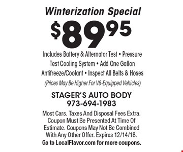 $89.95 Winterization Special. Includes Battery & Alternator Test - Pressure Test Cooling System - Add One Gallon Antifreeze/Coolant - Inspect All Belts & Hoses(Prices May Be Higher For V8-Equipped Vehicles). Most Cars. Taxes And Disposal Fees Extra. Coupon Must Be Presented At Time Of Estimate. Coupons May Not Be Combined With Any Other Offer. Expires 12/14/18.Go to LocalFlavor.com for more coupons.