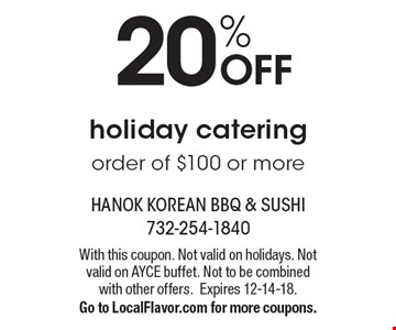 20% OFF holiday catering order of $100 or more. With this coupon. Not valid on holidays. Not valid on AYCE buffet. Not to be combined with other offers.Expires 12-14-18. Go to LocalFlavor.com for more coupons.