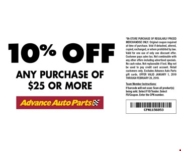 10% off any purchase of $25 or more. *in-store purchase of regularly priced merchandise only. Original coupon required at time of purchase. Void if detached, altered, copied, exchanged, or where prohibited by law. Valid for one use of only one discount offer. Customer pays sales tax. Not combinable with any other offers including advertised specials. No cash value. Not replaceable if lost. May not be used to pay credit card account. Retail customers only. Excludes Advance Auto Parts gift cards. Offer valid January 1, 2019 through February 28, 2019.Team Member Instructions:If barcode will not scan: Scan all product(s) being sold. Select F10/Tender. Select F8/Coupon. Enter the CPN number.