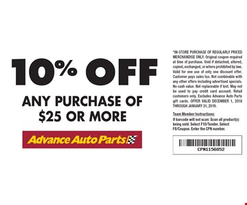 10% off any purchase of $25 or more. *In-store purchase of regularly priced merchandise only. Original coupon required at time of purchase. Void if detached, altered, copied, exchanged, or where prohibited by law. Valid for one use of only one discount offer. Customer pays sales tax. Not combinable with any other offers including advertised specials. No cash value. Not replaceable if lost. May not be used to pay credit card account. Retail customers only. Excludes Advance Auto Parts gift cards. Offer valid December 1, 2018 through January 31, 2019.Team Member Instructions:If barcode will not scan: Scan all product(s) being sold. Select F10/Tender. Select F8/Coupon. Enter the CPN number.