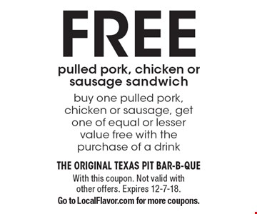 FREE pulled pork, chicken or sausage sandwich buy one pulled pork, chicken or sausage, get one of equal or lesser value free with the purchase of a drink. With this coupon. Not valid with other offers. Expires 12-7-18. Go to LocalFlavor.com for more coupons.