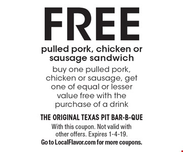 FREE pulled pork, chicken or sausage sandwich buy one pulled pork,chicken or sausage, get one of equal or lesser value free with the purchase of a drink. With this coupon. Not valid with other offers. Expires 1-4-19.Go to LocalFlavor.com for more coupons.
