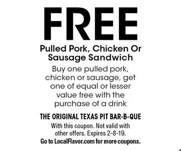 FREE Pulled Pork, Chicken Or Sausage Sandwich. Buy one pulled pork,chicken or sausage, get one of equal or lesser value free with the purchase of a drink. With this coupon. Not valid with other offers. Expires 2-8-19. Go to LocalFlavor.com for more coupons.