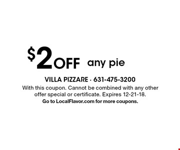 $2 Off any pie. With this coupon. Cannot be combined with any other offer special or certificate. Expires 12-21-18. Go to LocalFlavor.com for more coupons.