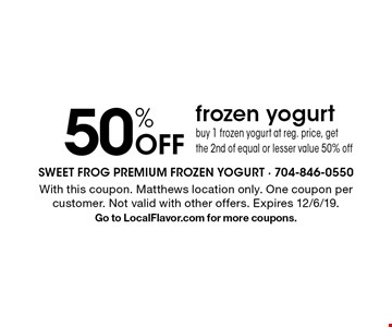 50% Off frozen yogurt buy 1 frozen yogurt at reg. price, get the 2nd of equal or lesser value 50% off. With this coupon. Matthews location only.One coupon per customer. Not valid with other offers. Expires 12/6/19.Go to LocalFlavor.com for more coupons.