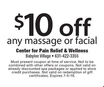 $10 off any massage or facial. Must present coupon at time of service. Not to be combined with other offers or coupons. Not valid on already discounted spa packages or applied to store credit purchases. Not valid on redemption of gift certificates. Expires 7-5-19.