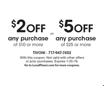 $2 OFF any purchase of $10 or more OR $5 OFF any purchase of $25 or more. With this coupon. Not valid with other offers or prior purchases. Expires 1-25-19. Go to LocalFlavor.com for more coupons.