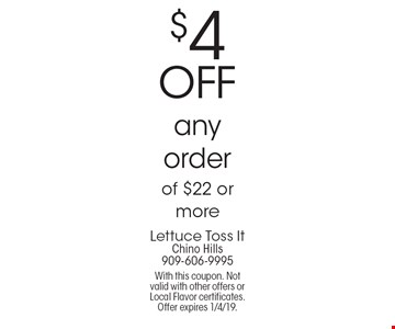 $4 OFF any order of $22 or more. With this coupon. Not valid with other offers or Local Flavor certificates. Offer expires 1/4/19.