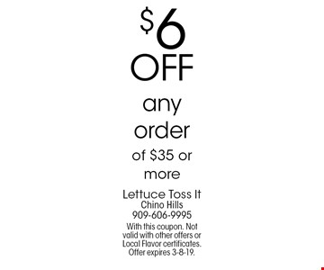 $6 off any order of $35 or more. With this coupon. Not valid with other offers or Local Flavor certificates. Offer expires 3-8-19.