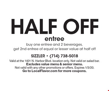 half off entree. Buy one entree and 2 beverages, get 2nd entree of equal or lesser value at half off . Valid at the 1401 N. Harbor Blvd. location only. Not valid on salad bar. Excludes value menu & senior menu. 