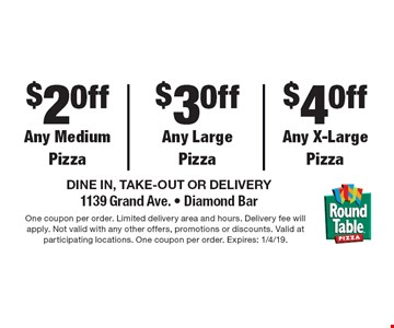 $2 Off Any Medium Pizza. $3 Off Any Large Pizza. $4 Off Any X-Large Pizza. DINE IN, TAKE-OUT OR DELIVERY 1139 Grand Ave. • Diamond Bar. One coupon per order. Limited delivery area and hours. Delivery fee will apply. Not valid with any other offers, promotions or discounts. Valid at participating locations. One coupon per order. Expires: 1/4/19.