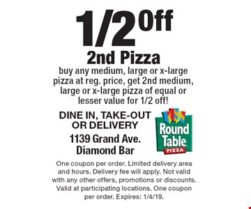 1/2 Off 2nd Pizza DINE IN, TAKE-OUT OR DELIVERY 1139 Grand Ave.Diamond Bar buy any medium, large or x-large pizza at reg. price, get 2nd medium, large or x-large pizza of equal or lesser value for 1/2 off!. One coupon per order. Limited delivery area and hours. Delivery fee will apply. Not valid with any other offers, promotions or discounts. Valid at participating locations. One coupon per order. Expires: 1/4/19.