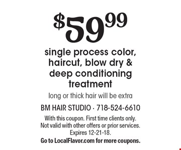 $59.99 single process color, haircut, blow dry & deep conditioning treatment long or thick hair will be extra. With this coupon. First time clients only.Not valid with other offers or prior services. Expires 12-21-18.Go to LocalFlavor.com for more coupons.