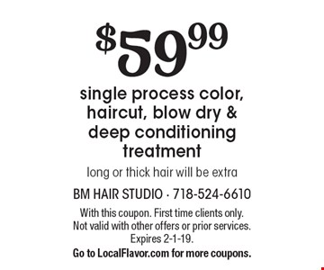 $59.99 single process color, haircut, blow dry & deep conditioning treatment long or thick hair will be extra. With this coupon. First time clients only. Not valid with other offers or prior services. Expires 2-1-19. Go to LocalFlavor.com for more coupons.