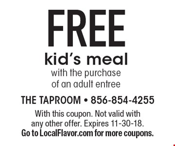 FREE kid's meal with the purchase of an adult entree. With this coupon. Not valid with any other offer. Expires 11-30-18. Go to LocalFlavor.com for more coupons.