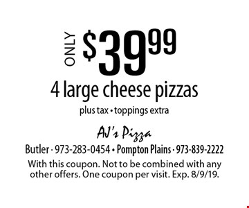 Only $39.99 4 large cheese pizzas plus tax - toppings extra. With this coupon. Not to be combined with any other offers. One coupon per visit. Exp. 8/9/19.