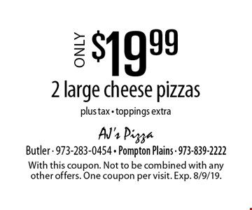 Only $19.99 2 large cheese pizzas plus tax - toppings extra. With this coupon. Not to be combined with any other offers. One coupon per visit. Exp. 8/9/19.