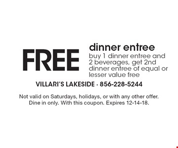 FREE dinner entree buy 1 dinner entree and 2 beverages, get 2nd dinner entree of equal or lesser value free. Not valid on Saturdays, holidays, or with any other offer.Dine in only. With this coupon. Expires 12-14-18.