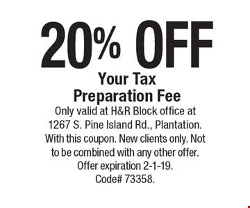 20% off Your Tax Preparation Fee . Only valid at H&R Block office at 1267 S. Pine Island Rd., Plantation. With this coupon. New clients only. Not to be combined with any other offer. Offer expiration 2-1-19. Code# 73358.