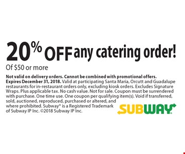 20% OFF any catering order! Of $50 or more. Not valid on delivery orders. Cannot be combined with promotional offers.Expires December 31, 2018. Valid at participating Santa Maria, Orcutt and Guadalupe restaurants for in-restaurant orders only, excluding kiosk orders. Excludes Signature Wraps. Plus applicable tax. No cash value. Not for sale. Coupon must be surrendered with purchase. One time use. One coupon per qualifying item(s). Void if transferred, sold, auctioned, reproduced, purchased or altered, and where prohibited. Subway is a Registered Trademark of Subway IP Inc. 2018 Subway IP Inc.
