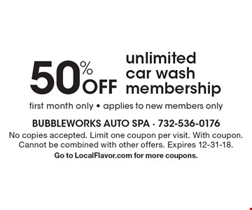 50% Off unlimited car wash membership. First month only - applies to new members only. No copies accepted. Limit one coupon per visit. With coupon. Cannot be combined with other offers. Expires 12-31-18. Go to LocalFlavor.com for more coupons.