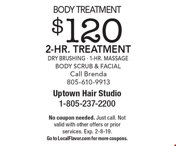 Body Treatment $120 2-Hr. Treatment. Dry Brushing, 1-Hr. Massage, Body Scrub & Facial. Call Brenda 805-610-9913. No coupon needed. Just call. Not valid with other offers or prior services. Exp. 2-8-19. Go to LocalFlavor.com for more coupons.