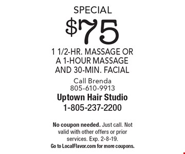 Special $75 1 1/2-hr. massage or a 1-hour massage and 30-min. facial. Call Brenda 805-610-9913. No coupon needed. Just call. Not valid with other offers or prior services. Exp. 2-8-19. Go to LocalFlavor.com for more coupons.