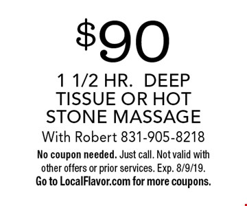 $90 1 1/2 HR.DEEP TISSUE OR HOT STONE MASSAGE With Robert 831-905-8218. No coupon needed. Just call. Not valid with other offers or prior services. Exp. 8/9/19. Go to LocalFlavor.com for more coupons.
