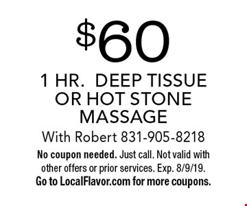$60 1 HR.DEEP TISSUE OR HOT STONE MASSAGE With Robert 831-905-8218. No coupon needed. Just call. Not valid with other offers or prior services. Exp. 8/9/19. Go to LocalFlavor.com for more coupons.