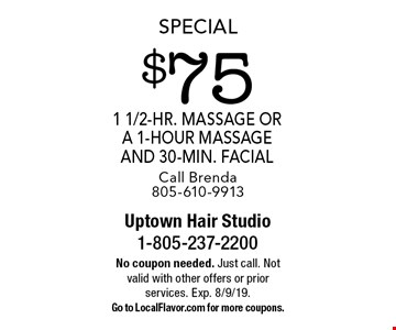 Special $75 1 1/2-hr. massage or a 1-hour massage and 30-min. facial Call Brenda 805-610-9913. No coupon needed. Just call. Not valid with other offers or prior services. Exp. 8/9/19. Go to LocalFlavor.com for more coupons.