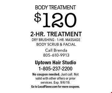 Body Treatment $120 2-Hr. Treatment Dry Brushing - 1-Hr. Massage Body Scrub & Facial Call Brenda 805-610-9913. No coupon needed. Just call. Not valid with other offers or prior services. Exp. 9/6/19. Go to LocalFlavor.com for more coupons.