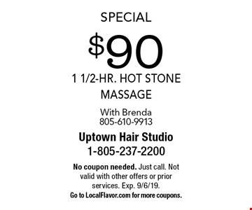 Special $90 1 1/2-HR. hot stone massage With Brenda805-610-9913. No coupon needed. Just call. Not valid with other offers or prior services. Exp. 9/6/19. Go to LocalFlavor.com for more coupons.