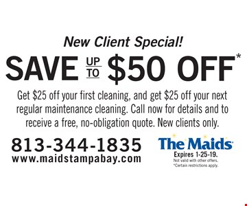 New Client Special! Save up to $50. Get $25 off your first cleaning, and get $25 off your next regular maintenance cleaning. Call now for details and to receive a free, no-obligation quote. New clients only. Expires 1-25-19. Not valid with other offers. Certain restrictions apply.
