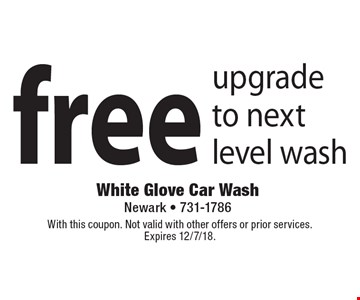 Free upgrade to next level wash. With this coupon. Not valid with other offers or prior services. Expires 12/7/18.