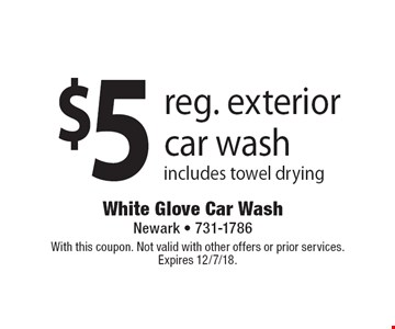 $5 reg. exterior car wash includes towel drying. With this coupon. Not valid with other offers or prior services.Expires 12/7/18.