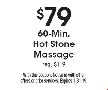 $79 60-Min. Hot Stone Massage reg. $119. With this coupon. Not valid with other offers or prior services. Expires 1-31-19.