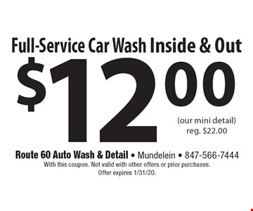 $12.00 Full-Service Car Wash Inside & Out (our mini detail)reg. $22.00. With this coupon. Not valid with other offers or prior purchases. Offer expires 1/31/20.