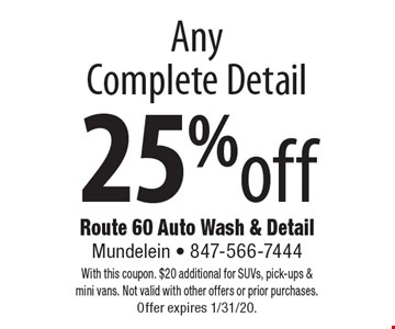 25%off AnyComplete Detail. With this coupon. $20 additional for SUVs, pick-ups & mini vans. Not valid with other offers or prior purchases. Offer expires 1/31/20.