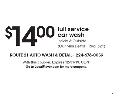 $14.00 full service car wash inside & outside (our mini detail - reg. $24) . With this coupon. Expires 12/31/19. CLPR Go to LocalFlavor.com for more coupons.